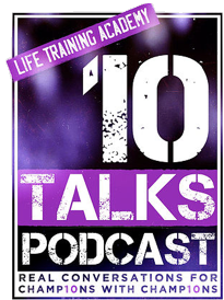 Life Training Academy - 10 Talks, Real Conversations for Champions with Champions