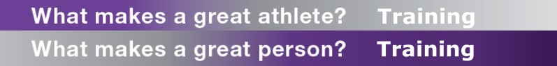What makes a great athlete? Training. What makes a great person? Training.